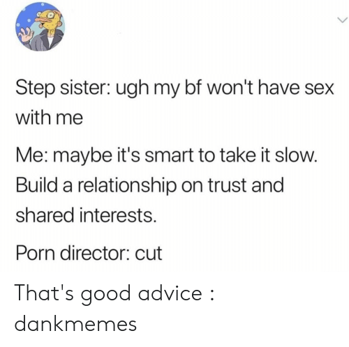 Me Maybe: Step sister: ugh my bf won't have sex  with me  Me: maybe it's smart to take it slow.  Build a relationship on trust and  shared interests  Porn director: cut That's good advice : dankmemes