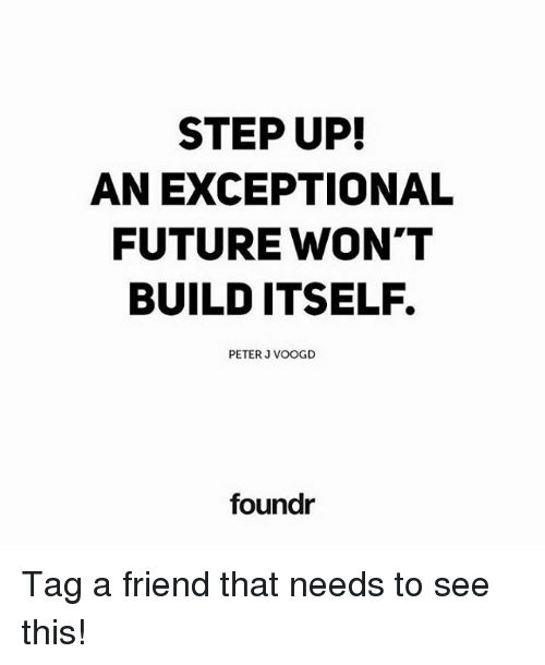 step ups: STEP UP!  AN EXCEPTIONAL  FUTURE WON'T  BUILD ITSELF.  PETER J VOOGD  foundr Tag a friend that needs to see this!
