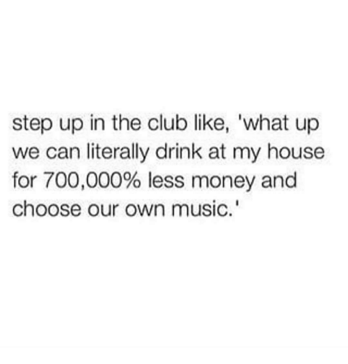 Club, Money, and Music: step up in the club like, what up  we can literally drink at my house  for 700,000% less money and  choose our own music.