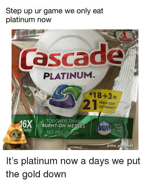Fresh, Funny, and Game: Step up ur game we only eat  platinum now  RECOMMENDED  BRAND  n North  rica  Cascade  PLATINUM  TM  *18+3=  FRESH SCENT  ACTIONPACSTM  TOUGHER THAN  BURNT-ON MESSES  NO PRE-WASH  GREASE  DANN  POWER  WER  @the_pizzacat