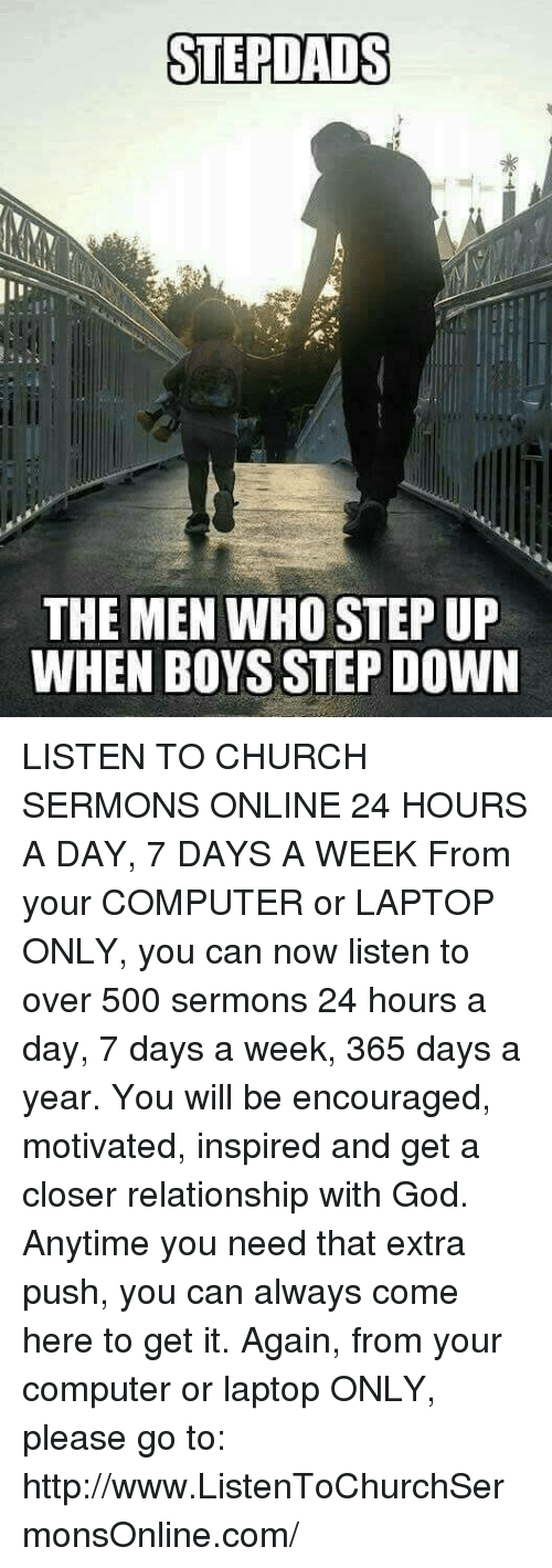 Church, Computers, and Memes: STEPDAIS  THE MEN WHO STEP UP  WHEN BOYS STEP DOWN LISTEN TO CHURCH SERMONS ONLINE 24 HOURS A DAY, 7 DAYS A WEEK  From your COMPUTER or LAPTOP ONLY, you can now listen to over 500 sermons 24 hours a day, 7 days a week, 365 days a year. You will be encouraged, motivated, inspired and get a closer relationship with God. Anytime you need that extra push, you can always come here to get it. Again, from your computer or laptop ONLY, please go to: http://www.ListenToChurchSermonsOnline.com/