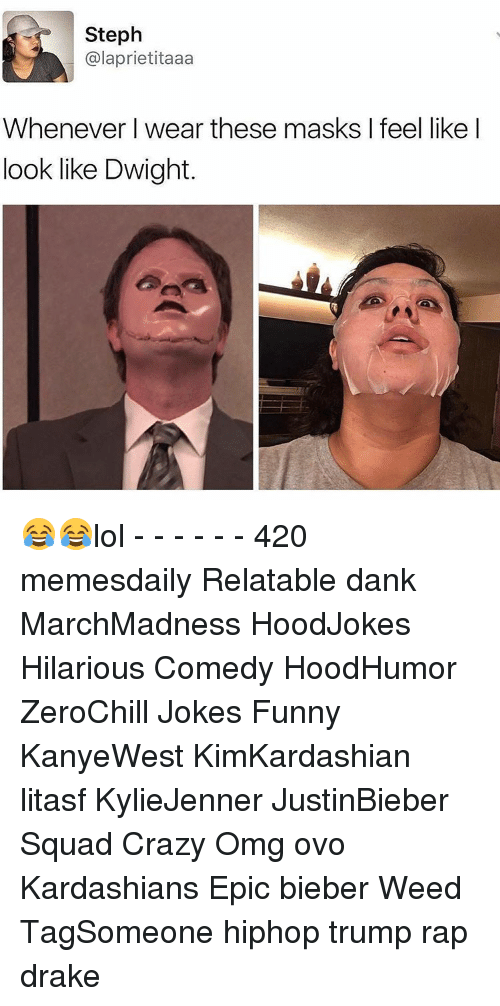 Memes, 🤖, and Weeds: Steph  alaprietitaaa  Whenever I wear these masks l feel like I  look like Dwight. 😂😂lol - - - - - - 420 memesdaily Relatable dank MarchMadness HoodJokes Hilarious Comedy HoodHumor ZeroChill Jokes Funny KanyeWest KimKardashian litasf KylieJenner JustinBieber Squad Crazy Omg ovo Kardashians Epic bieber Weed TagSomeone hiphop trump rap drake
