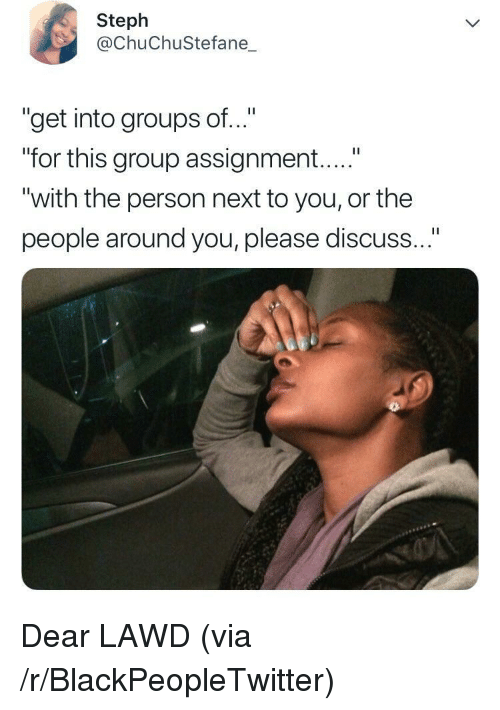 "Blackpeopletwitter, Next, and Group: Steph  @ChuChuStefane_  ""get into groups of..""  ""for this group assignment....""  ""with the person next to you, or the  people around you, please discuss Dear LAWD (via /r/BlackPeopleTwitter)"