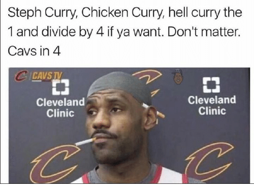 cleveland clinic: Steph Curry, Chicken Curry, hell curry the  1 and divide by 4 if ya want. Don't matter.  Cavs in 4  Cleveland  Cleveland  Clinic  Clinic