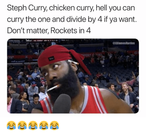 dont matter: Steph Curry, chicken curry, hell you can  curry the one and divide by 4 if ya want.  Don't matter, Rockets in 4  @LBJamesHarden  ERE C  ne 😂😂😂😂😂