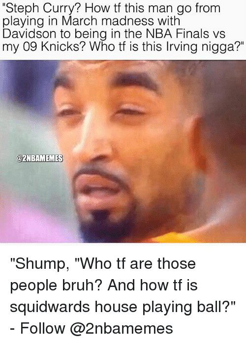 """shump: """"Steph Curry? How tf this man go from  playing in March madness with  Davidson to being in the NBA Finals vs  my 09 Knicks? Who tf is this lrving nigga?""""  @2NBAMEMES """"Shump, """"Who tf are those people bruh? And how tf is squidwards house playing ball?"""" - Follow @2nbamemes"""