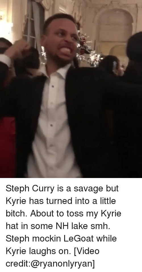 Bitch, Memes, and Savage: Steph Curry is a savage but Kyrie has turned into a little bitch. About to toss my Kyrie hat in some NH lake smh. Steph mockin LeGoat while Kyrie laughs on. [Video credit:@ryanonlyryan]