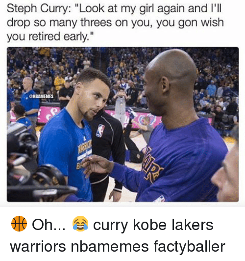 "Los Angeles Lakers, Memes, and Girl: Steph Curry: ""Look at my girl again and I'll  drop so many threes on you, you gon wish  you retired early.""  MBAMEMES 🏀 Oh... 😂 curry kobe lakers warriors nbamemes factyballer"
