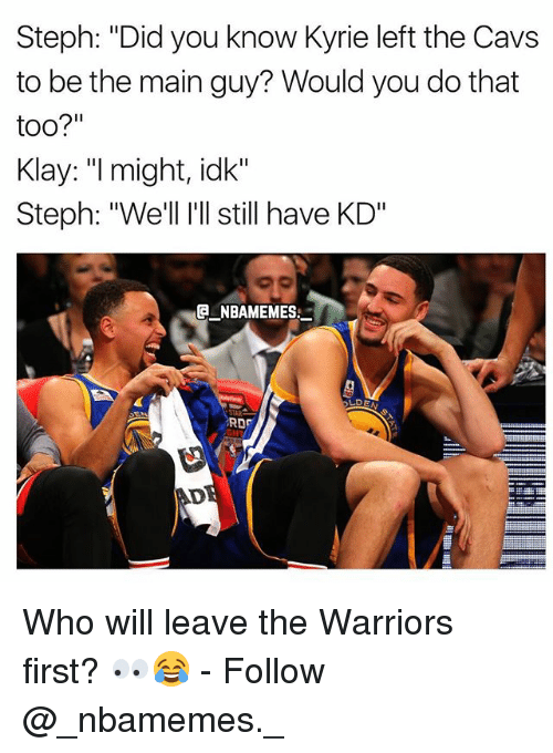 """Cavs, Memes, and Warriors: Steph: """"Did you know Kyrie left the Cavs  to be the main guy? Would you do that  too?""""  Klay: """"I might, idk""""  Steph: """"We'll I'll still have KD""""  E NBAMEMES  RD  AD Who will leave the Warriors first? 👀😂 - Follow @_nbamemes._"""