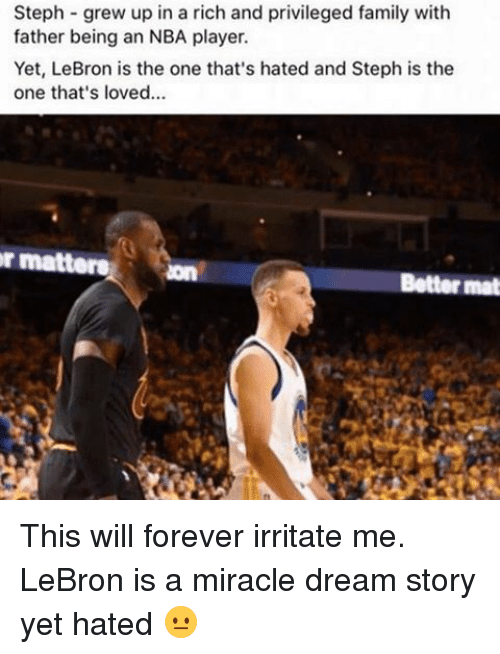 Family, Memes, and Nba: Steph grew up in a rich and privileged family with  father being an NBA player.  Yet, LeBron is the one that's hated and Steph is the  one that's loved...  r matters  Better mat This will forever irritate me. LeBron is a miracle dream story yet hated 😐