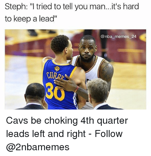"Cavs, Memes, and Nba: Steph: ""I tried to tell you man...it's hard  to keep a lead""  @nba memes 24.  30 Cavs be choking 4th quarter leads left and right - Follow @2nbamemes"