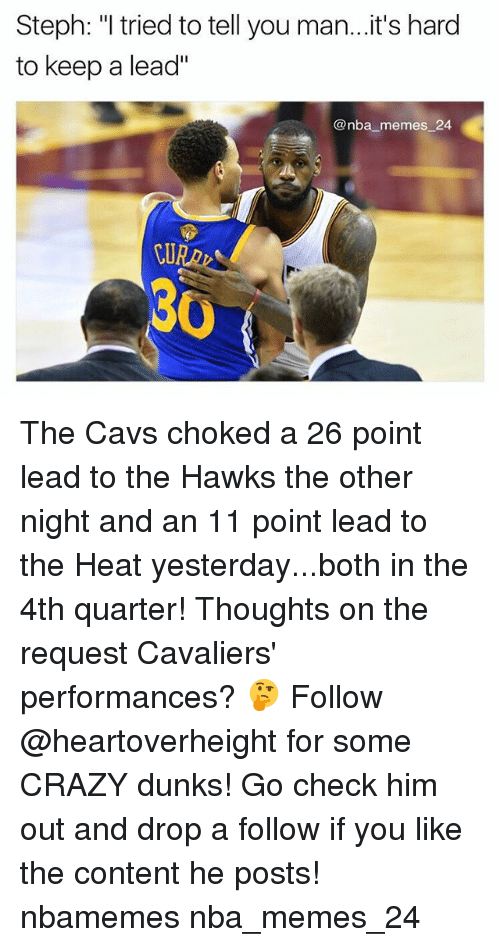 "Cavs, Crazy, and Memes: Steph: ""I tried to tell you man...it's hard  to keep a lead""  @nba memes 24  30 The Cavs choked a 26 point lead to the Hawks the other night and an 11 point lead to the Heat yesterday...both in the 4th quarter! Thoughts on the request Cavaliers' performances? 🤔 Follow @heartoverheight for some CRAZY dunks! Go check him out and drop a follow if you like the content he posts! nbamemes nba_memes_24"