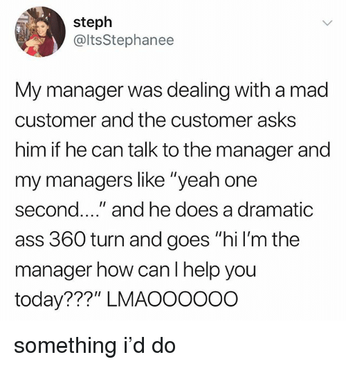 "Ass, Tumblr, and Yeah: steph  @ltsStephanee  My manager was dealing with a mad  customer and the customer asks  him if he can talk to the manager and  my managers like ""yeah one  second.."" and he does a dramatic  ass 360 turn and goes ""hi l'm the  manager how canl help you  today???"" LMAOOOo0O something i'd do"