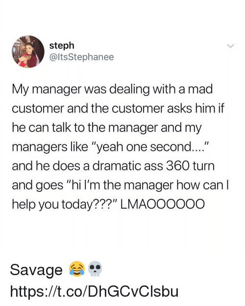 "Ass, Savage, and Yeah: steph  @ltsStephanee  My manager was dealing with a mad  customer and the customer asks him if  he can talk to the manager and my  managers like ""yeah one second....""  and he does a dramatic ass 360 turn  and goes ""hi l'm the manager how can l  help you today???"" LMAOOOOoo Savage 😂💀 https://t.co/DhGCvClsbu"