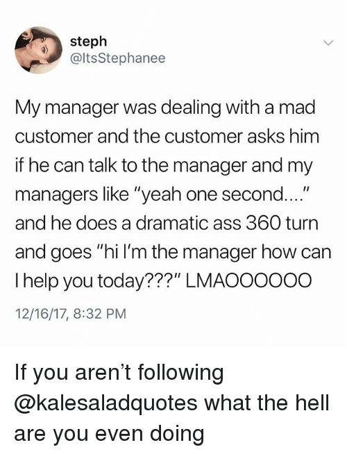 "Ass, Memes, and Yeah: steph  @ltsStephanee  My manager was dealing with a mad  customer and the customer asks him  if he can talk to the manager and my  managers like ""yeah one second....""  and he does a dramatic ass 360 turn  and goes ""hi I'm the manager how can  I help you today???"" LMAOOOooO  12/16/17, 8:32 PM If you aren't following @kalesaladquotes what the hell are you even doing"