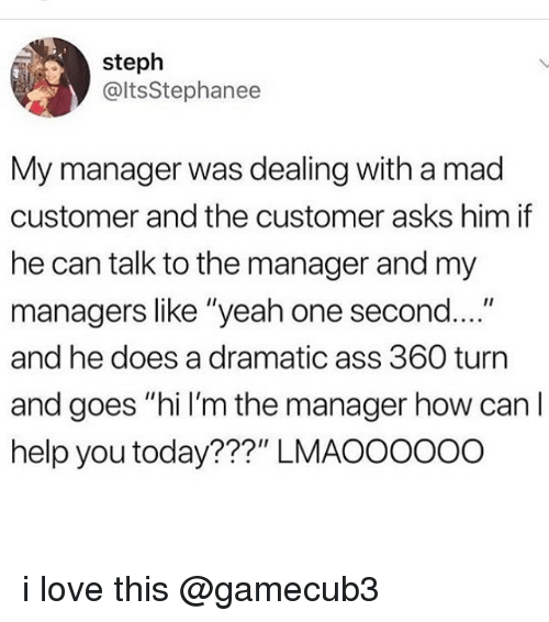 "Ass, Love, and Memes: steph  @ltsStephanee  My manager was dealing with a mad  customer and the customer asks him if  he can talk to the manager and my  managers like ""yeah one second....""  and he does a dramatic ass 360 turn  and goes ""hi I'm the manager how can l  help you today???"" LMAOO0ooo i love this @gamecub3"