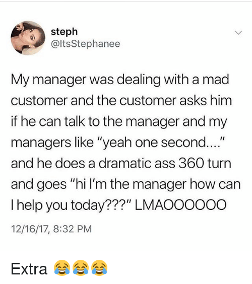 "Ass, Funny, and Yeah: steph  @ltsStephanee  My manager was dealing with a mad  customer and the customer asks hinm  if he can talk to the manager and my  managers like ""yeah one second  and he does a dramatic ass 360 turn  and goes ""hi I'm the manager how can  I help you today???"" LMAOOoooO  12/16/17, 8:32 PM Extra 😂😂😂"