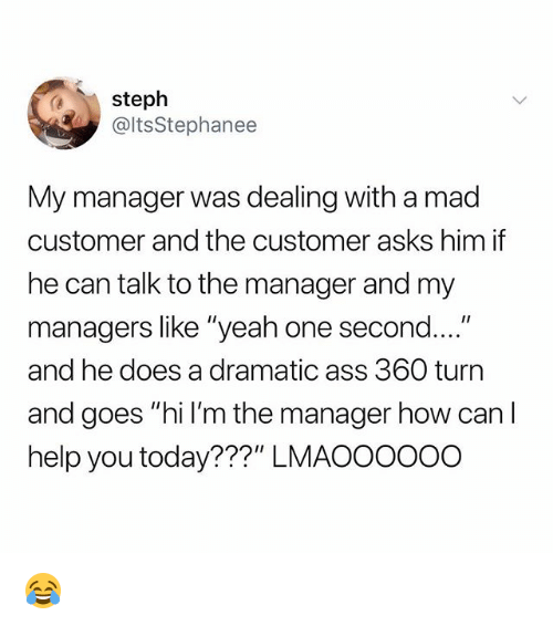 "Ass, Funny, and Yeah: steph  @ltsStephanee  My manager was dealing with a mad  customer and the customer asks him if  he can talk to the manager and my  managers like ""yeah one second....""  and he does a dramatic ass 360 turn  and goes ""hi l'm the manager how can I  help you today???"" LMAOOOO0o 😂"