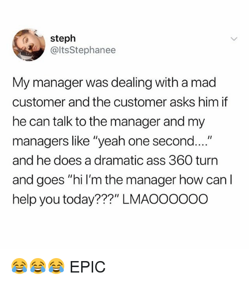 "Ass, Memes, and Yeah: steph  @ltsStephanee  My manager was dealing with a mad  customer and the customer asks him if  he can talk to the manager and my  managers like ""yeah one second....  and he does a dramatic ass 360 turn  and goes ""hi l'm the manager how can  help you today???"" LMAOOOOoo 😂😂😂 EPIC"