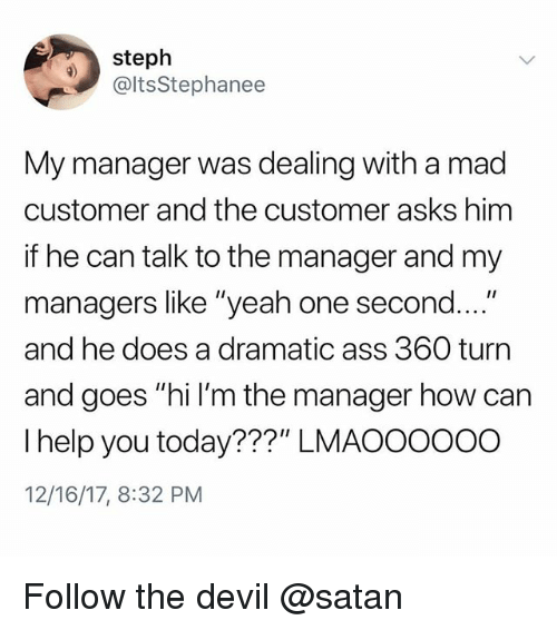 "Ass, Memes, and Yeah: steph  @ltsStephanee  My manager was dealing with a mad  customer and the customer asks him  if he can talk to the manager and my  managers like ""yeah one second  and he does a dramatic ass 360 turn  and goes ""hi l'm the manager how can  I help you today???"" LMAOOOOOO  12/16/17, 8:32 PM  .... Follow the devil @satan"