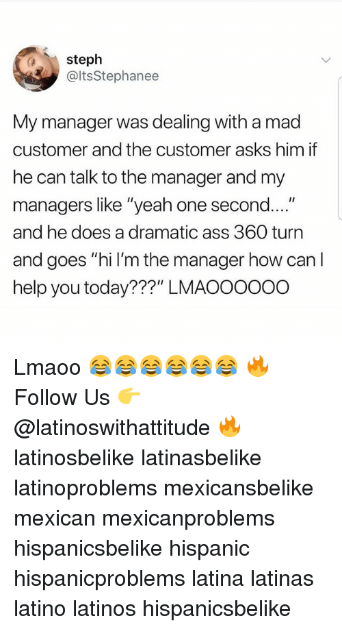 "Ass, Latinos, and Memes: steph  @ltsStephanee  My manager was dealing with a mad  customer and the customer asks him if  he can talk to the manager and my  managers like ""yeah one second....""  and he does a dramatic ass 360 turn  and goes ""hi l'm the manager how can I  help you today???"" LMAOOOOoo Lmaoo 😂😂😂😂😂😂 🔥 Follow Us 👉 @latinoswithattitude 🔥 latinosbelike latinasbelike latinoproblems mexicansbelike mexican mexicanproblems hispanicsbelike hispanic hispanicproblems latina latinas latino latinos hispanicsbelike"