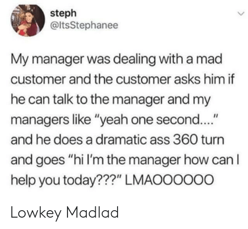 """Lowkey: steph  @ltsStephanee  My manager was dealing with a mad  customer and the customer asks him if  he can talk to the manager and my  managers like """"yeah one second....""""  and he does a dramatic ass 360 turn  and goes """"hi I'm the manager how can lI  help you today???"""" LMAOOOOo0 Lowkey Madlad"""