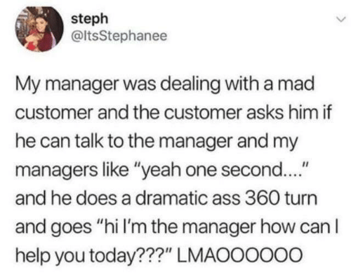 """can i help you: steph  @ltsStephanee  My manager was dealing with a mad  customer and the customer asks him if  he can talk to the manager and my  managers like """"yeah one second....""""  and he does a dramatic ass 360 turn  and goes """"hi I'm the manager how can I  help you today???"""" LMAOOOOo0"""