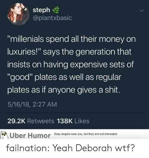 "Deborah: steph  @plantxbasic  ""millenials spend all their money on  luxuries!"" says the generation that  insists on having expensive sets of  ""good"" plates as well as regular  plates as if anyone gives a shit.  5/16/18, 2:27 AM  29.2K Retweets 138K Likes  Uber  Humor  Sexy singles near you, but they are not interested failnation:  Yeah Deborah wtf?"