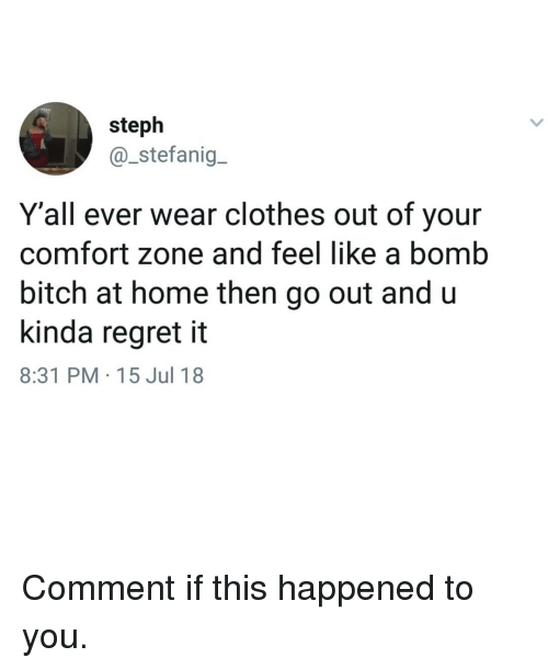 Bitch, Clothes, and Memes: steph  @_stefanig  Y'all ever wear clothes out of your  comfort zone and feel like a bomb  bitch at home then go out and u  kinda regret it  8:31 PM 15 Jul 18 Comment if this happened to you.