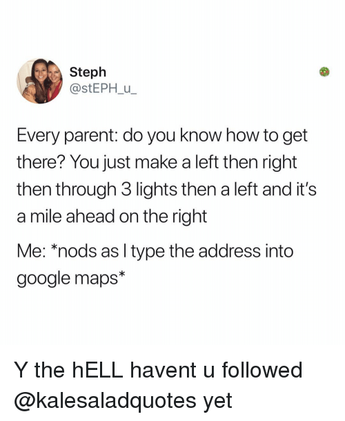 Google Maps: Steph  @stEPH u  Every parent: do you know how to get  there? You just make a left then right  then through 3 lights then a left and it's  a mile ahead on the right  Me: *nods as l type the address into  google maps* Y the hELL havent u followed @kalesaladquotes yet