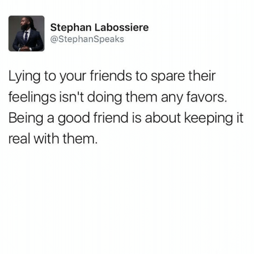 Friends, Memes, and Good: Stephan Labossiere  @StephanSpeaks  Lying to your friends to spare their  feelings isn't doing them any favors.  Being a good friend is about keeping it  real with them