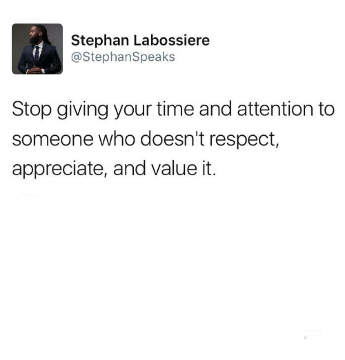 Memes, Respect, and Appreciate: Stephan Labossiere  @StephanSpeaks  Stop giving your time and attention to  someone who doesn't respect,  appreciate, and value it.