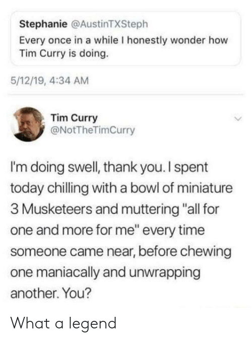 """stephanie: Stephanie @AustinTXSteph  Every once in a while I honestly wonder how  Tim Curry is doing.  5/12/19, 4:34 AM  Tim Curry  @NotTheTimCurry  I'm doing swell, thank you.I spent  today chilling with a bowl of miniature  3 Musketeers and muttering """"all for  one and more for me"""" every time  someone came near, before chewing  one maniacally and unwrapping  another. You? What a legend"""