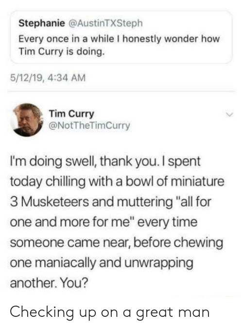 """stephanie: Stephanie @AustinTXSteph  Every once in a while I honestly wonder how  Tim Curry is doing.  5/12/19, 4:34 AM  Tim Curry  @NotTheTimCurry  I'm doing swell, thank you. I spent  today chilling with a bowl of miniature  3 Musketeers and muttering """"all for  one and more for me"""" every time  someone came near, before chewing  one maniacally and unwrapping  another. You? Checking up on a great man"""