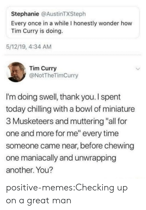 """chewing: Stephanie @AustinTXSteph  Every once in a while I honestly wonder how  Tim Curry is doing.  5/12/19, 4:34 AM  Tim Curry  @NotTheTimCurry  I'm doing swell, thank you. I spent  today chilling with a bowl of miniature  3 Musketeers and muttering """"all for  one and more for me"""" every time  someone came near, before chewing  one maniacally and unwrapping  another. You? positive-memes:Checking up on a great man"""