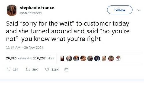 "Said No: stephanie france  Follow  @Stephfrancex  Said ""sorry for the wait"" to customer today  and she turned around and said ""no you're  know what you're right  not""  you  11:54 AM 26 Nov 2017  26,380 Retweets 116,207 Likes  t 26K  164  116K"