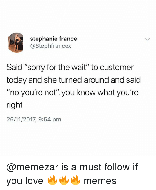 "Love, Memes, and Sorry: stephanie france  @Stephfrancex  Said ""sorry for the wait"" to customer  today and she turned around and said  ""no you're not"". you know what you're  right  26/11/2017, 9:54 pnm @memezar is a must follow if you love 🔥🔥🔥 memes"