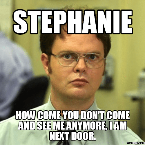 You Never Call Me Anymore: STEPHANIE  HOW COME YOU DONTCOME  AND SEEMEANYMORE IAM  NET DOOR  memes.COM