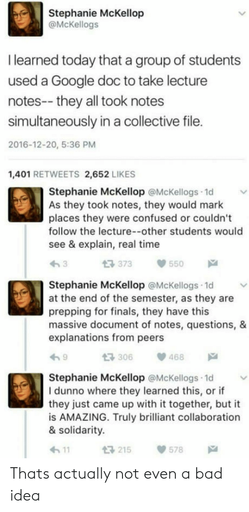 Amazing: Stephanie McKellop  @McKellogs  I learned today that a group of students  used a Google doc to take lecture  notes-- they all took notes  simultaneously in a collective file.  2016-12-20, 5:36 PM  1,401 RETWEETS 2,652 LIKES  Stephanie McKellop @McKellogs 1d  As they took notes, they would mark  places they were confused or couldn't  follow the lecture--other students would  see & explain, real time  t3 373  550  Stephanie McKellop @McKellogs 1d  at the end of the semester, as they are  prepping for finals, they have this  massive document of notes, questions, &  explanations from peers  306468  Stephanie McKellop @McKellogs 1d  I dunno where they learned this, or if  they just came up with it together, but it  is AMAZING. Truly brilliant collaboration  & solidarity.  h11  215578 Thats actually not even a bad idea