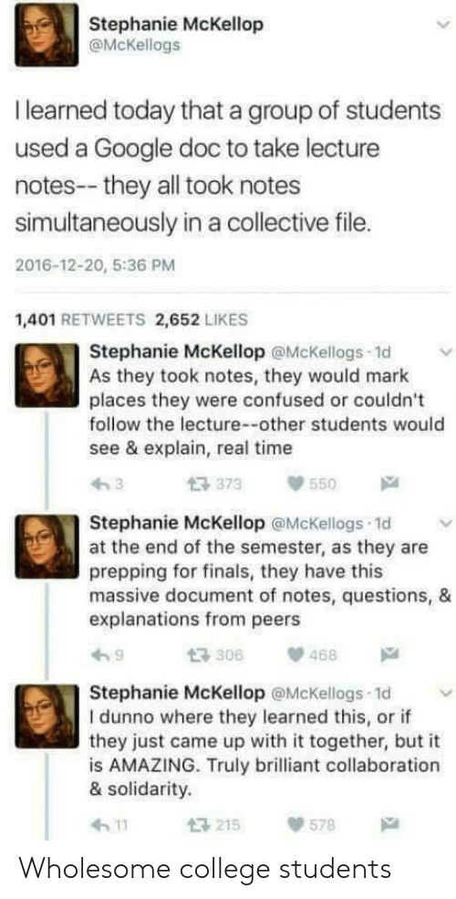prepping: Stephanie McKellop  @McKellogs  I learned today that a group of students  used a Google doc to take lecture  notes--they all took notes  simultaneously in a collective file.  2016-12-20, 5:36 PM  1,401 RETWEETS 2,652 LIKES  Stephanie McKellop @McKellogs 1d  As they took notes, they would mark  places they were confused or couldn't  follow the lecture--other students would  see & explain, real time  373550  Stephanie McKellop @McKellogs 1d v  at the end of the semester, as they are  prepping for finals, they have this  massive document of notes, questions, &  explanations from peers  わ9  t3306  、p 468  Stephanie McKellop @McKellogs 1d  I dunno where they learned this, or if  they just came up with it together, but it  is AMAZING. Truly brilliant collaboration  & solidarity.  h 11  215  578 Wholesome college students