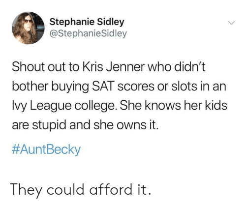 Kris: Stephanie Sidley  @StephanieSidley  Shout out to Kris Jenner who didn't  bother buying SAT scores or slots in an  lvy League college. She knows her kids  are stupid and she owns it.  #Aunt Becky They could afford it.