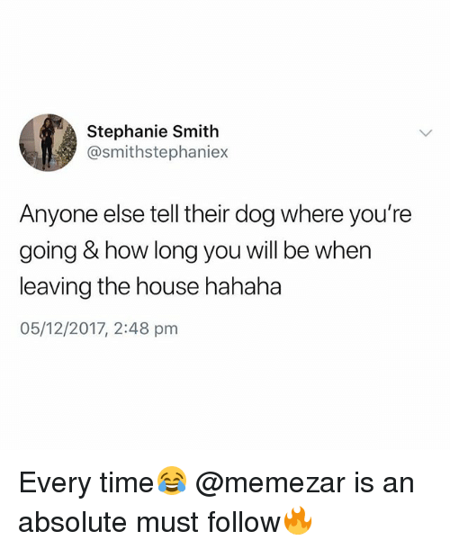 House, Time, and British: Stephanie Smith  @smithstephaniex  Anyone else tell their dog where you're  going & how long you will be when  leaving the house hahaha  05/12/2017, 2:48 pm Every time😂 @memezar is an absolute must follow🔥