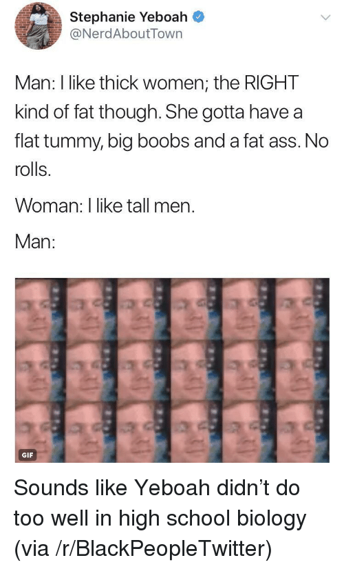 Ass, Blackpeopletwitter, and Fat Ass: Stephanie Yeboah ^  NerdAboutTown  Man: I like thick women, the RIGHT  kind of fat though. She gotta have a  flat tummy, big boobs and a fat ass. No  rolls.  Woman: I like tall men.  Man:  GIF <p>Sounds like Yeboah didn't do too well in high school biology (via /r/BlackPeopleTwitter)</p>