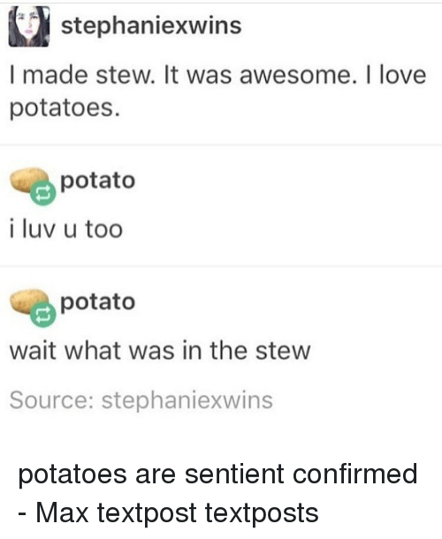 Memes, Potato, and 🤖: stephaniexwins  I made stew. It was awesome. I love  potatoes.  potato  i luv u too  potato  wait what was in the stew  Source: Stephaniexwins potatoes are sentient confirmed - Max textpost textposts