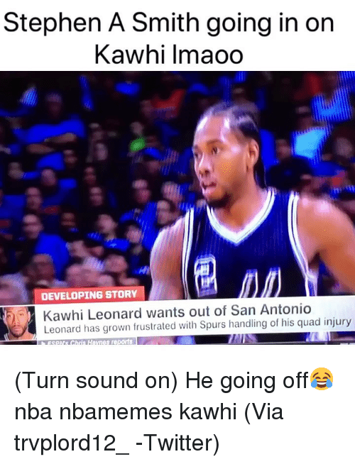 Stephen A. Smith: Stephen A Smith going in on  Kawhi lmaoo  2  DEVELOPING STORY  Kawhi Leonard wants out of San Antonio  Leonard has grown frustrated with Spurs handling of his quad injury  sSO Chris Haynes reports (Turn sound on) He going off😂 nba nbamemes kawhi (Via trvplord12_ -Twitter)