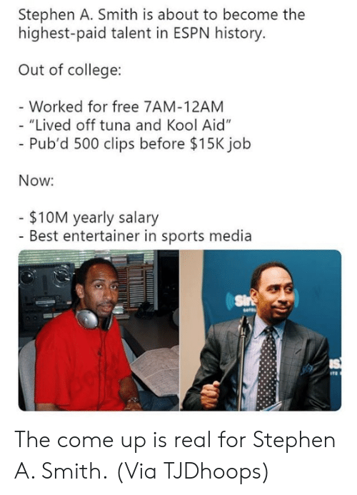 "tuna: Stephen A. Smith is about to become the  highest-paid talent in ESPN history  Out of college:  Worked for free 7AM-12AM  ""Lived off tuna and Kool Aid""  Pub'd 500 clips before $15K jolb  Now:  $10M yearly salary  - Best entertainer in sports media The come up is real for Stephen A. Smith.  (Via TJDhoops)"