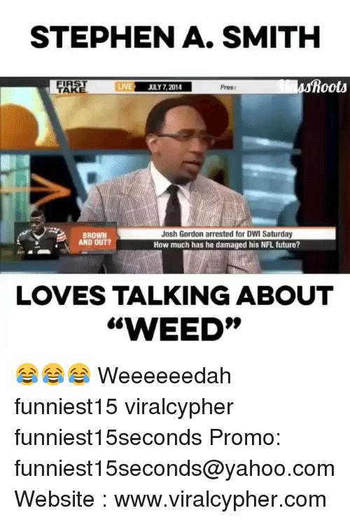 Funny, Future, and Nfl: STEPHEN A. SMITH  LIVE  JULY 2014  p  Iss Roots  Josh Gordon arrested for DWI Saturday  BROWN  AND OUT?  How much has he damaged his NFL future?  LOVES TALKING ABOUT  WEED 😂😂😂 Weeeeeedah funniest15 viralcypher funniest15seconds Promo: funniest15seconds@yahoo.com Website : www.viralcypher.com