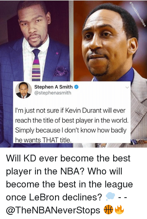 Kevin Durant, Nba, and Stephen: Stephen A Smith  @stephenasmith  I'm just not sure if Kevin Durant will ever  reach the title of best player in the world  Simply because l don't know how badly  he wants THAT title Will KD ever become the best player in the NBA? Who will become the best in the league once LeBron declines? 💭 - - @TheNBANeverStops 🏀🔥