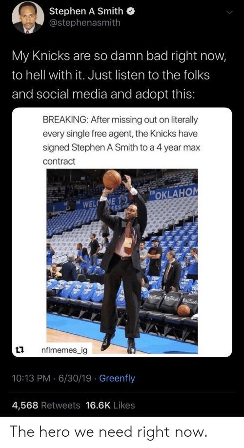 Nflmemes: Stephen A Smith  @stephenasmith  My Knicks are so damn bad right now,  to hell with it. Just listen to the folks  and social media and adopt this:  BREAKING: After missing out on literally  every single free agent, the Knicks have  signed Stephen A Smith to a 4 year max  contract  OKLAHOM  WELC ME T  14  7  TEAN  TE  TALY  TEAN ANEA  PAMYTAXILY  TEA  TAN  Trale Finades nal  nflmemes_ig  10:13 PM 6/30/19 Greenfly  4,568 Retweets 16.6K Likes The hero we need right now.