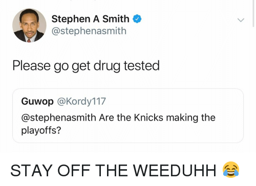 Stephen A. Smith: Stephen A Smith  @stephenasmith  Please go get drug tested  Guwop @Kordy117  @stephenasmith Are the Knicks making the  playoffs? STAY OFF THE WEEDUHH 😂